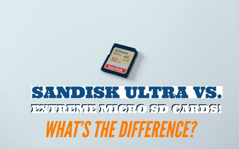 Sandisk Ultra vs. Extreme Micro SD Cards