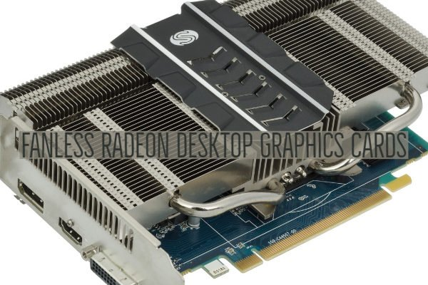 Fanless Radeon Desktop Graphics Cards