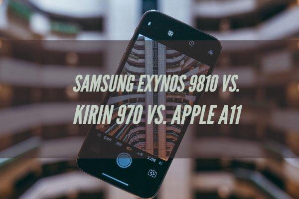 Samsung Exynos 9810 Vs. Kirin 970 Vs. Apple A11