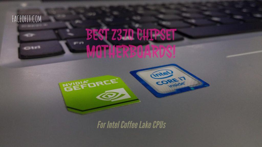 Best Z370 Chipset Motherboards for Intel Core i7 8700K