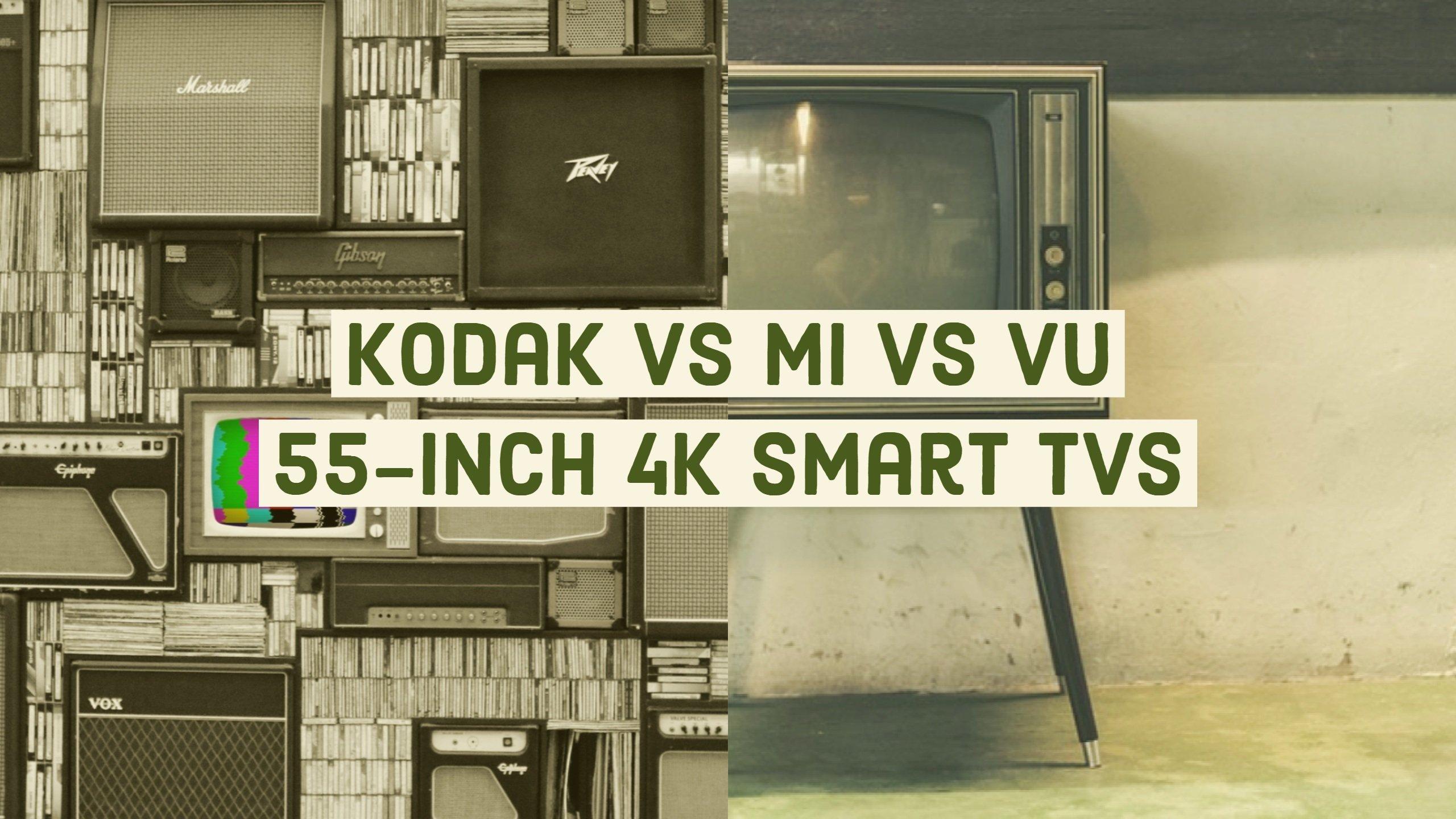 Kodak Vs MI 55-inch Vs VU 55-inch 4K Smart TVs