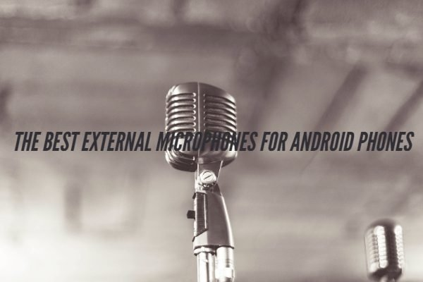 Best External Microphones For Android Phones