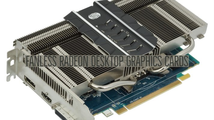 Fanless Radeon Desktop Graphics Cards