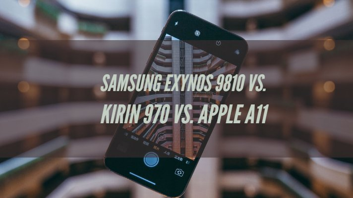 Samsung Exynos 9810 Vs. Kirin 970 Vs. Apple A11