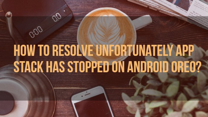 How To Resolve Unfortunately App Stack Has Stopped on Android Oreo?