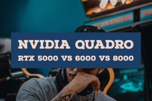 Nvidia Quadro RTX 5000 vs 6000 vs 8000