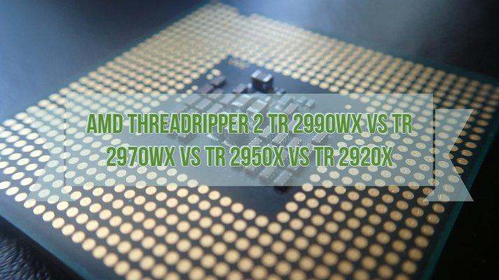 Threadripper 2 TR 2990WX vs TR 2970WX vs TR 2950X vs TR 2920X