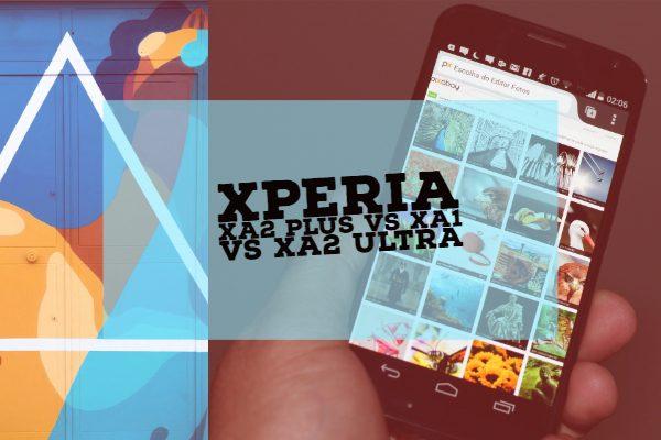 Xperia XA2 Plus vs XA1 Vs XA2 Ultra