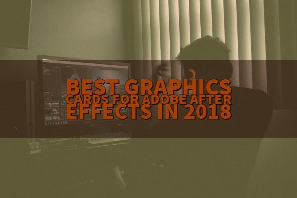 Best Graphics Cards for Adobe After Effects in 2018 (Certified GPUs)