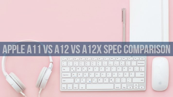 Apple A11 vs A12 vs A12x SOC Specifications Comparison