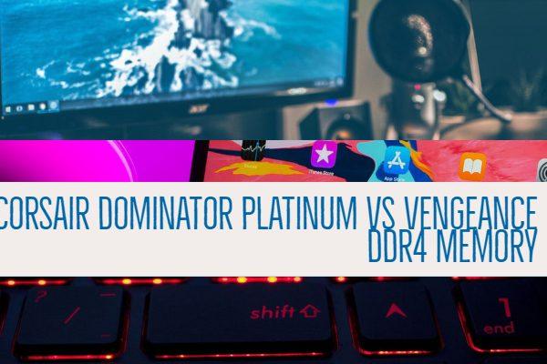 Corsair Dominator Platinum vs Vengeance DDR4 Memory