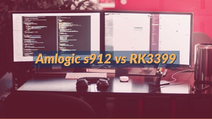Amlogic s912 vs RK3399 Specifications Comparison for Android