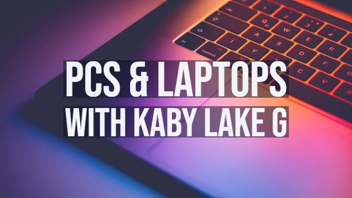 PCs & Laptops with KABY Lake G
