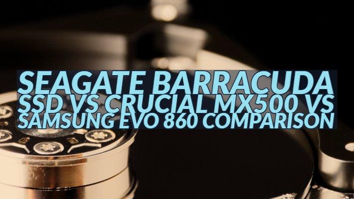 Seagate Barracuda SSD vs Crucial MX500 vs Samsung Evo 860