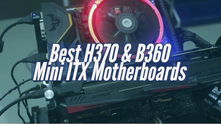 Best H370 & B360 Mini ITX Motherboards