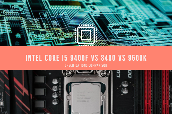 Intel Core i5 9400f vs 8400 vs 9600k Specifications Comparison & features