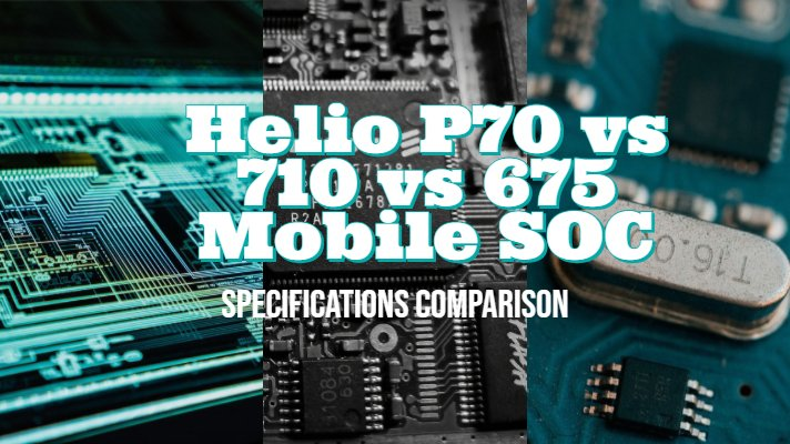 MediaTek Helio P70 vs 710 vs 675 Mobile SOC Specifications Comparison