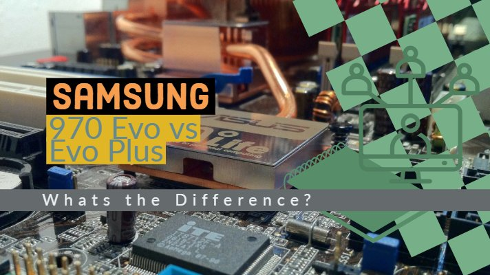 Samsung 970 Evo vs Evo Plus NVMe SSD - Whats the Difference?