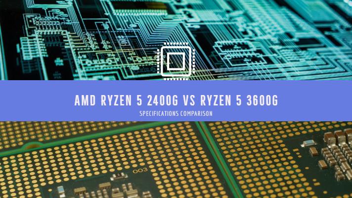 AMD Ryzen 5 2400G vs Ryzen 5 3600G Specifications Comparison