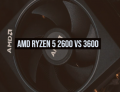 AMD Ryzen 5 2600 vs 3600