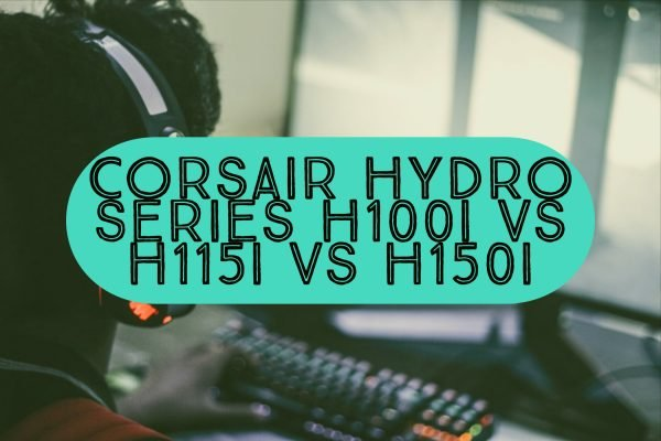 Corsair Hydro Series H100i vs H115i vs H150i