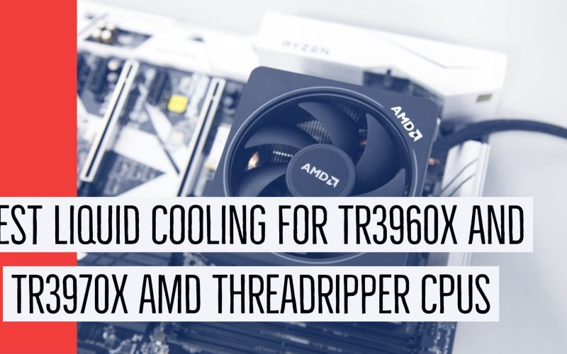 Best Liquid Cooling for TR3960X and TR3970X