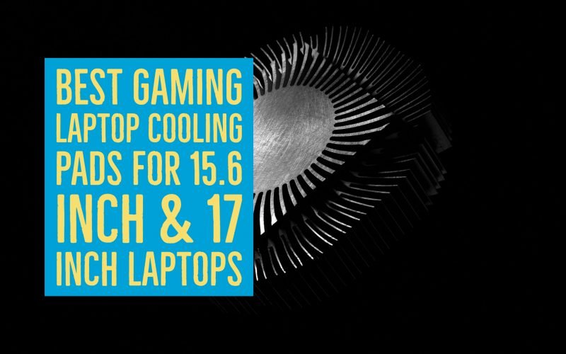 Best Gaming Laptop Cooling Pads for 15.6 inch & 17 Inch Laptops