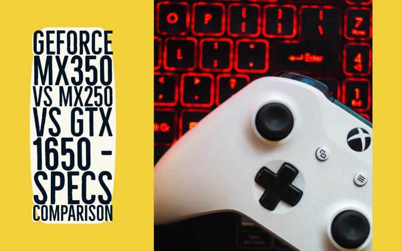 GeForce MX350 vs MX250 vs GTX 1650 – Specs Comparison