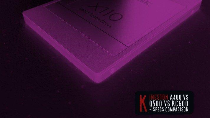 Kingston A400 vs Q500 vs KC600 – Specs Comparison