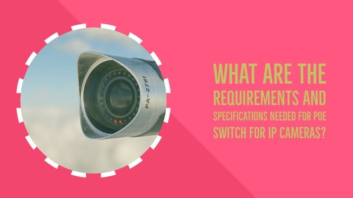 What are the requirements and Specifications needed for Poe switch for IP cameras?